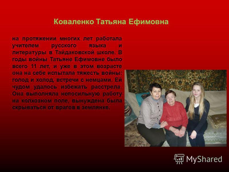 Коваленко Татьяна Ефимовна на протяжении многих лет работала учителем русского языка и литературы в Тайдаковской школе. В годы войны Татьяне Ефимовне было всего 11 лет, и уже в этом возрасте она на себе испытала тяжесть войны: голод и холод, встречи