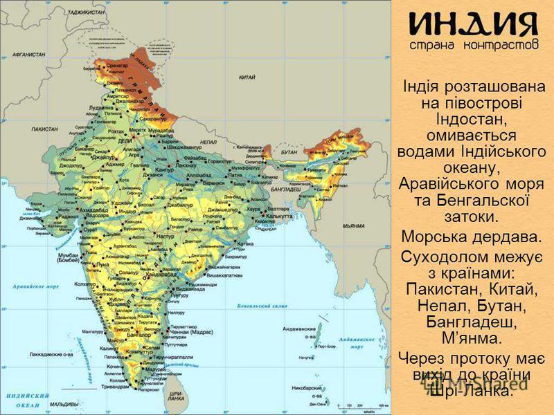 Індія розташована на півострові Індостан, омивається водами Індійського океану, Аравійського моря та Бенгальскої затоки. Морська дердава. Суходолом межує з країнами: Пакистан, Китай, Непал, Бутан, Бангладеш, Мянма. Через протоку має вихід до країни Ш