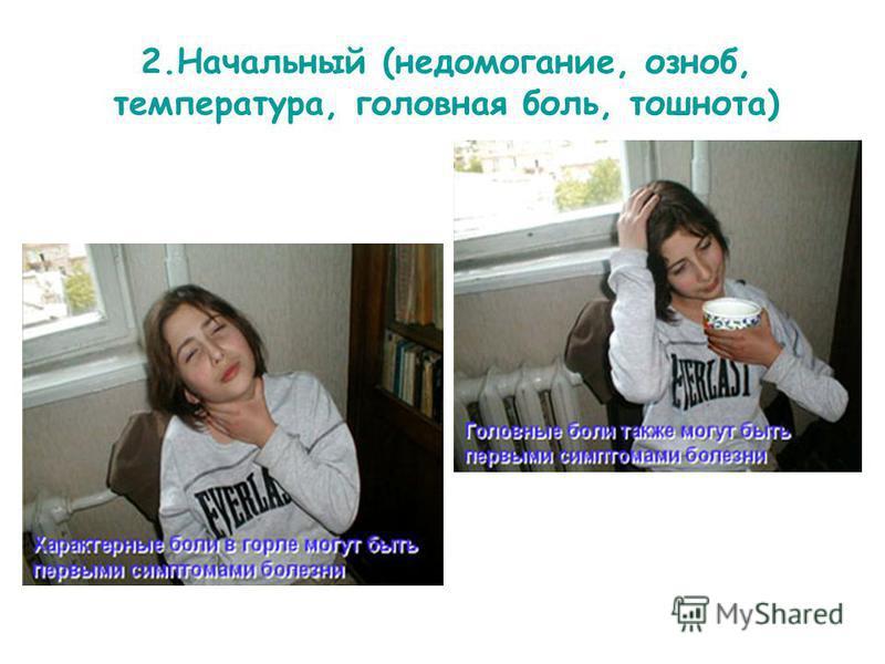 2. Начальный (недомогание, озноб, температура, головная боль, тошнота)