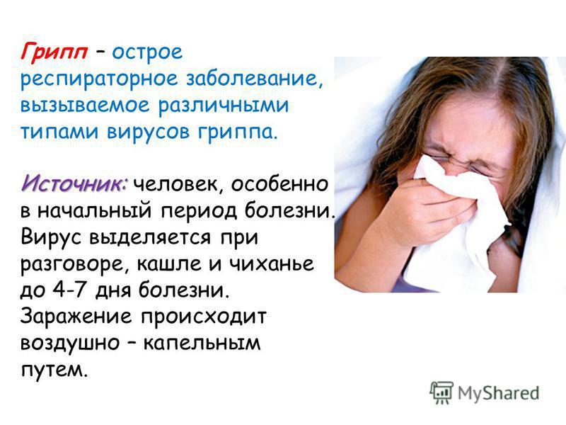 Грипп – острое респираторное заболевание, вызываемое различными типами вирусов гриппа. Источник: Источник: человек, особенно в начальный период болезни. Вирус выделяется при разговоре, кашле и чиханье до 4-7 дня болезни. Заражение происходит воздушно
