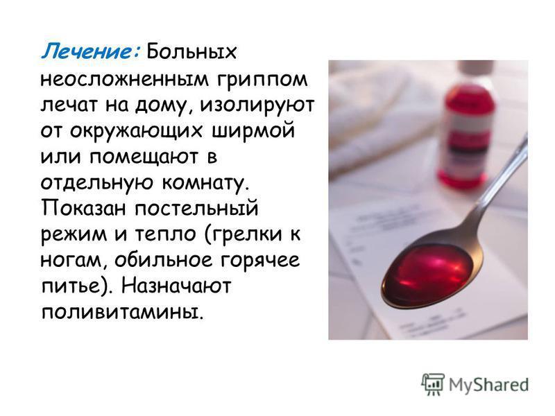Лечение: Больных неосложненным гриппом лечат на дому, изолируют от окружающих ширмой или помещают в отдельную комнату. Показан постельный режим и тепло (грелки к ногам, обильное горячее питье). Назначают поливитамины.