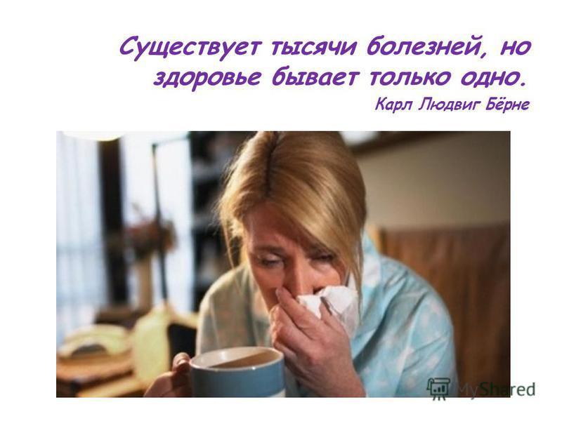 Существует тысячи болезней, но здоровье бывает только одно. Карл Людвиг Бёрне