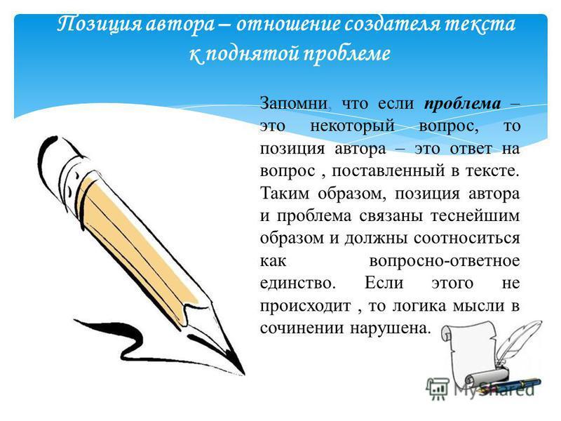 Позиция автора – отношение создателя текста к поднятой проблеме Запомни, что если проблема – это некоторый вопрос, то позиция автора – это ответ на вопрос, поставленный в тексте. Таким образом, позиция автора и проблема связаны теснейшим образом и до