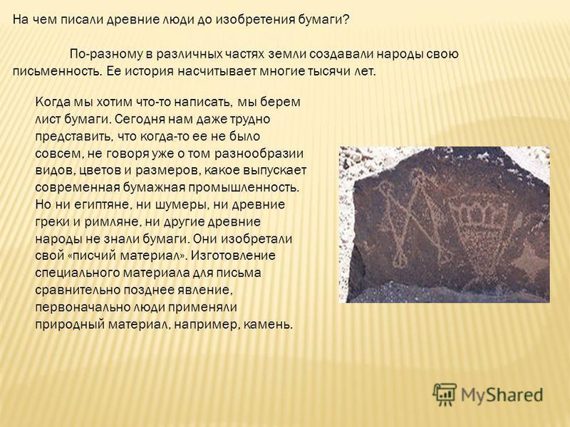 На чем писали древние люди до изобретения бумаги? По-разному в различных частях земли создавали народы свою письменность. Ее история насчитывает многие тысячи лет. Когда мы хотим что-то написать, мы берем лист бумаги. Сегодня нам даже трудно представ