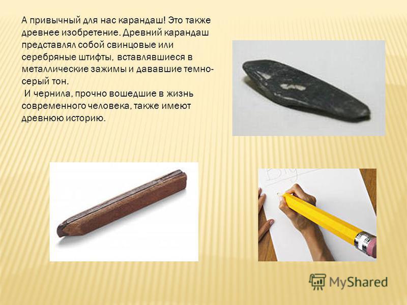 А привычный для нас карандаш! Это также древнее изобретение. Древний карандаш представлял собой свинцовые или серебряные штифты, вставлявшиеся в металлические зажимы и дававшие темно- серый тон. И чернила, прочно вошедшие в жизнь современного человек