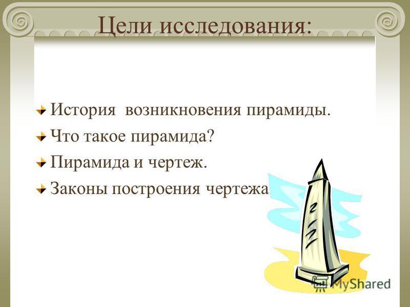 Цели исследования: История возникновения пирамиды. Что такое пирамида? Пирамида и чертеж. Законы построения чертежа.