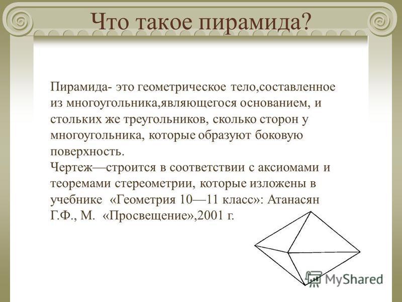 Что такое пирамида? Пирамида- это геометрическое тело,составленное из многоугольника,являющегося основанием, и стольких же треугольников, сколько сторон у многоугольника, которые образуют боковую поверхность. Чертежстроится в соответствии с аксиомами