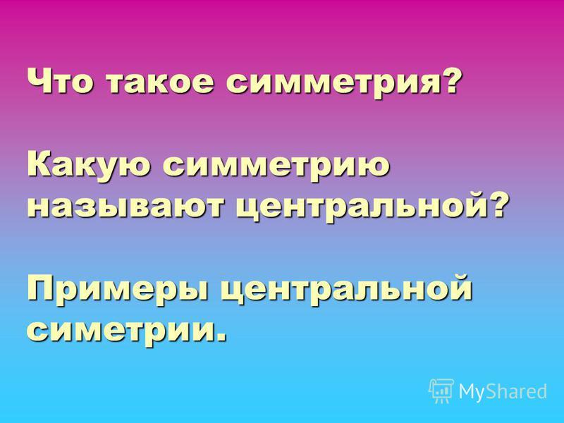 Что такое симметрия? Какую симметрию называют центральной? Примеры центральной симметрии.