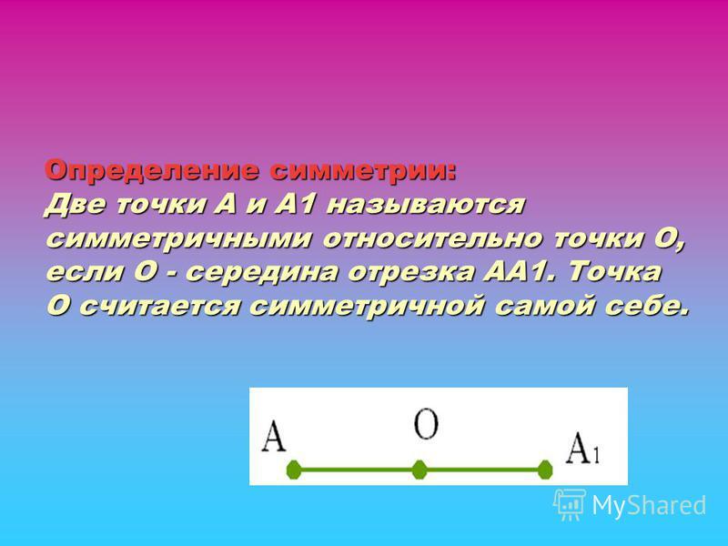 Определение симметрии: Две точки А и А1 называются симметричными относительно точки О, если О - середина отрезка АА1. Точка О считается симметричной самой себе. Определение симметрии: Две точки А и А1 называются симметричными относительно точки О, ес