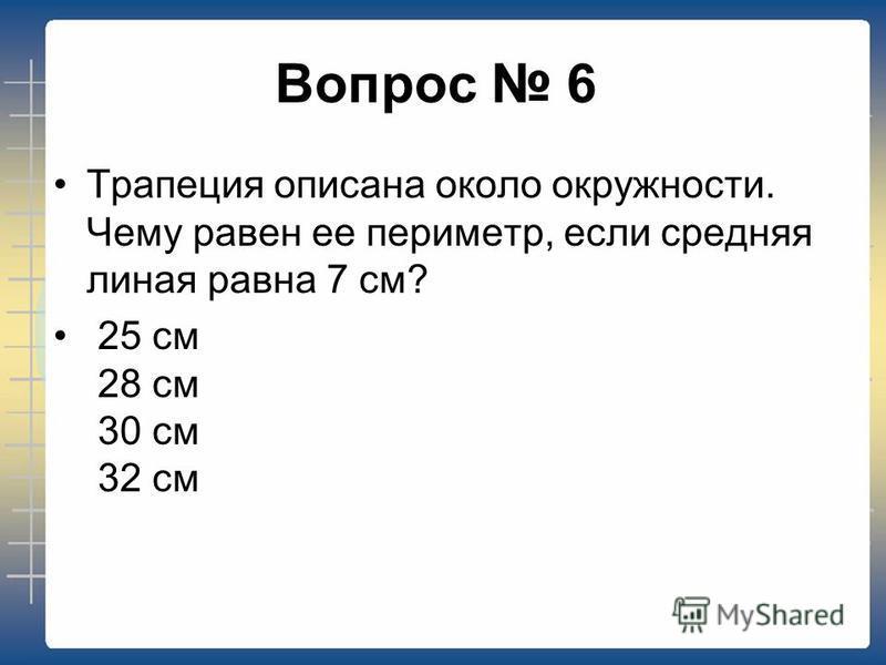 Вопрос 6 Трапеция описана около окружности. Чему равен ее периметр, если средняя линия равна 7 см? 25 см 28 см 30 см 32 см