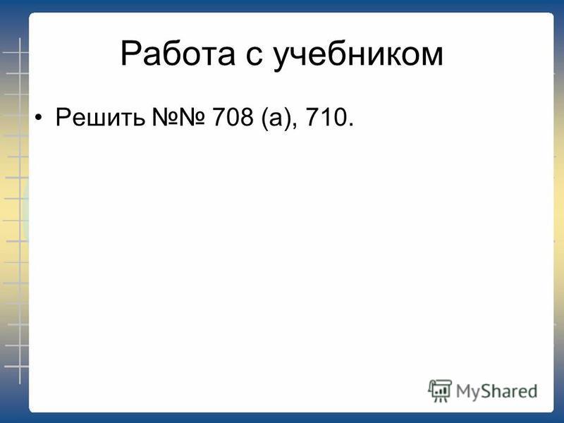 Работа с учебником Решить 708 (а), 710.