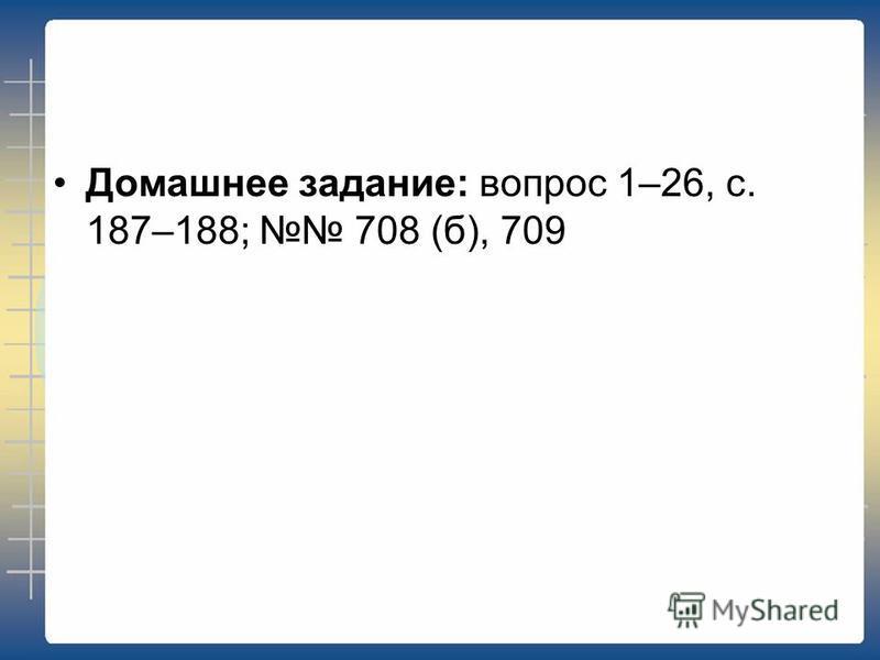 Домашнее задание: вопрос 1–26, с. 187–188; 708 (б), 709