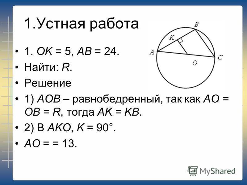 1. Устная работа 1. ОK = 5, АВ = 24. Найти: R. Решение 1) АОВ – равнобедренный, так как АО = ОВ = R, тогда АK = KВ. 2) В АKО, K = 90°. АО = = 13.