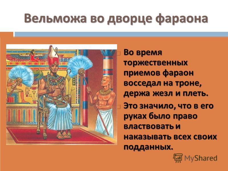 Вельможа во дворце фараона Во время торжественных приемов фараон восседал на троне, держа жезл и плеть. Во время торжественных приемов фараон восседал на троне, держа жезл и плеть. Это значило, что в его руках было право властвовать и наказывать всех