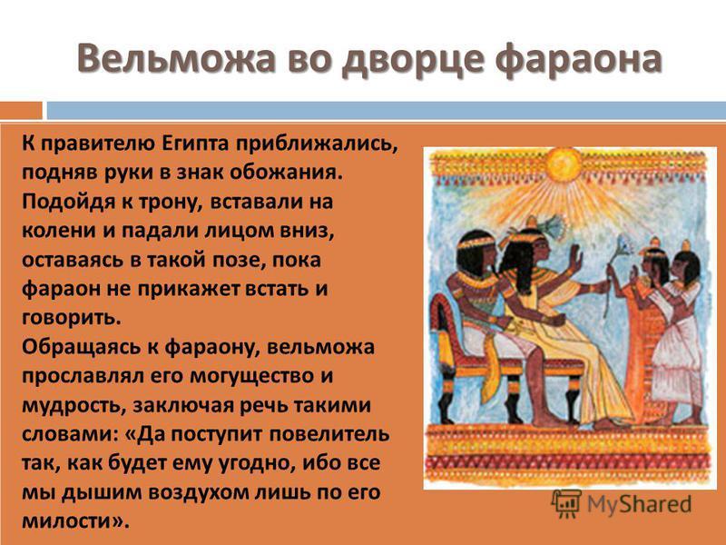Вельможа во дворце фараона К правителю Египта приближались, подняв руки в знак обожания. Подойдя к трону, вставали на колени и падали лицом вниз, оставаясь в такой позе, пока фараон не прикажет встать и говорить. Обращаясь к фараону, вельможа прослав