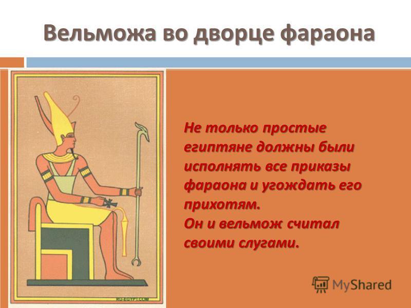 Вельможа во дворце фараона Не только простые египтяне должны были исполнять все приказы фараона и угождать его прихотям. Он и вельмож считал своими слугами.
