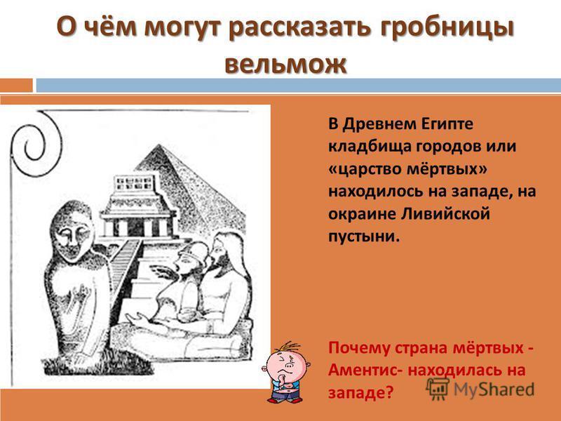 О чём могут рассказать гробницы вельмож В Древнем Египте кладбища городов или « царство мёртвых » находилось на западе, на окраине Ливийской пустыни. Почему страна мёртвых - Аментис - находилась на западе ?