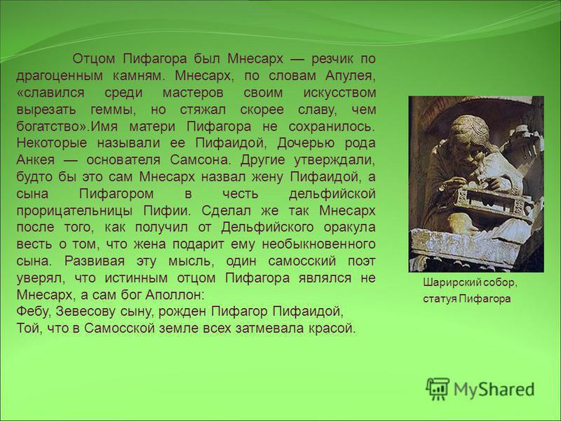 Отцом Пифагора был Мнесарх резчик по драгоценным камням. Мнесарх, по словам Апулея, «славился среди мастеров своим искусством вырезать геммы, но стяжал скорее славу, чем богатство».Имя матери Пифагора не сохранилось. Некоторые называли ее Пифаидой, Д