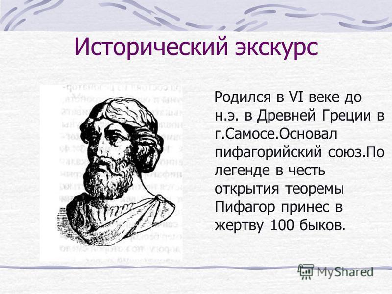 Исторический экскурс Родился в VI веке до н.э. в Древней Греции в г.Самосе.Основал пифагорейский союз.По легенде в честь открытия теоремы Пифагор принес в жертву 100 быков.