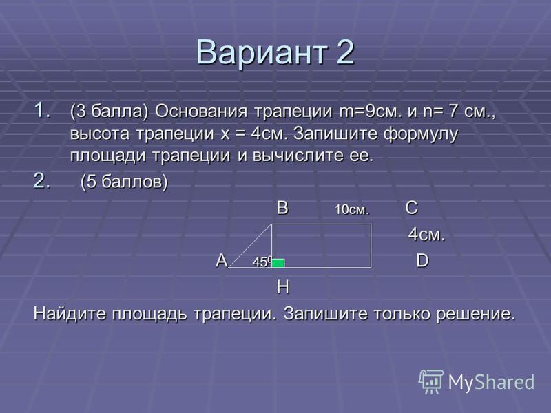 Вариант 2 1. (3 балла) Основания трапеции m=9 см. и n= 7 см., высота трапеции х = 4 см. Запишите формулу площади трапеции и вычислите ее. 2. (5 баллов) В 10 см. С В 10 см. С 4 см. 4 см. А 45 0 D А 45 0 D H Найдите площадь трапеции. Запишите только ре
