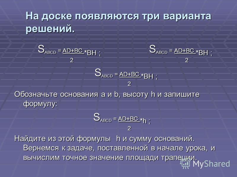 На доске появляются три варианта решений. S ABCD = AD+BC *BH ; S ABCD = AD+BC *BH ; S ABCD = AD+BC *BH ; S ABCD = AD+BC *BH ; 2 2 2 2 S ABCD = AD+BC *BH ; S ABCD = AD+BC *BH ; 2 2 Обозначьте основания a и b, высоту h и запишите формулу: S ABCD = AD+B