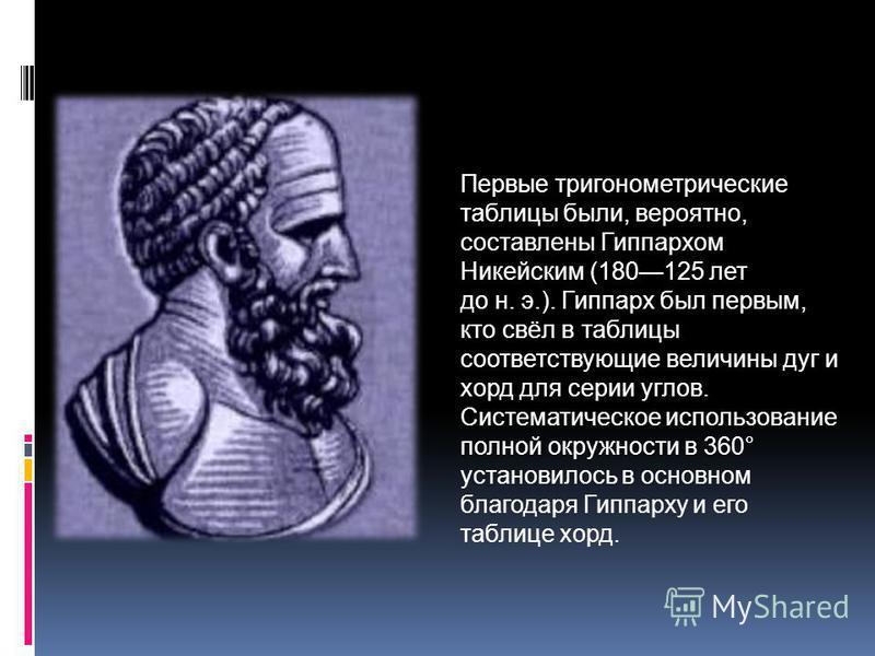 Первые тригонометрические таблицы были, вероятно, составлены Гиппархом Никейским (180125 лет до н. э.). Гиппарх был первым, кто свёл в таблицы соответствующие величины дуг и хорд для серии углов. Систематическое использование полной окружности в 360°