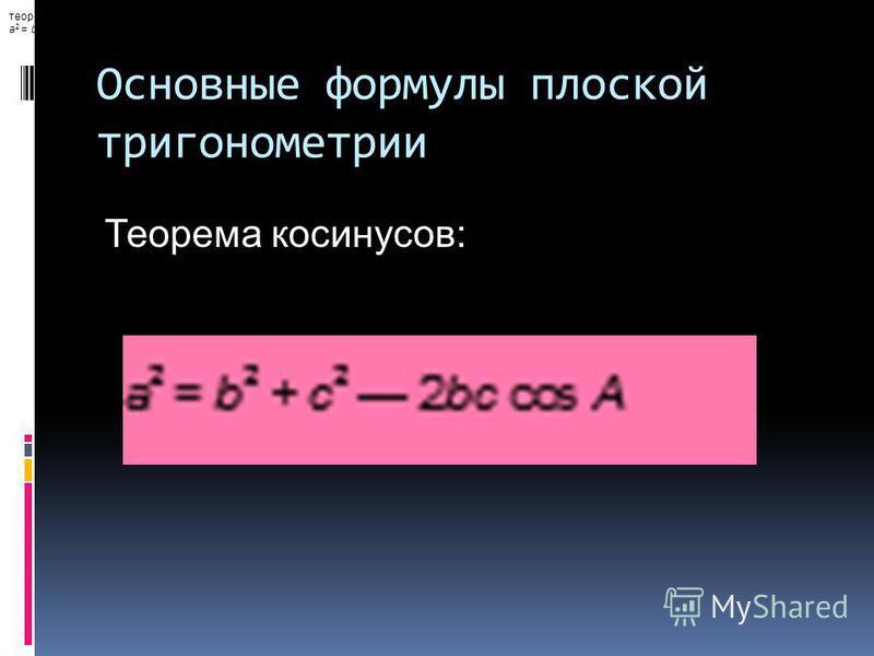 Основные формулы плоской тригонометрии теорема косинусов: a 2 = b 2 + c 2 2bc cos A, Теорема косинусов: