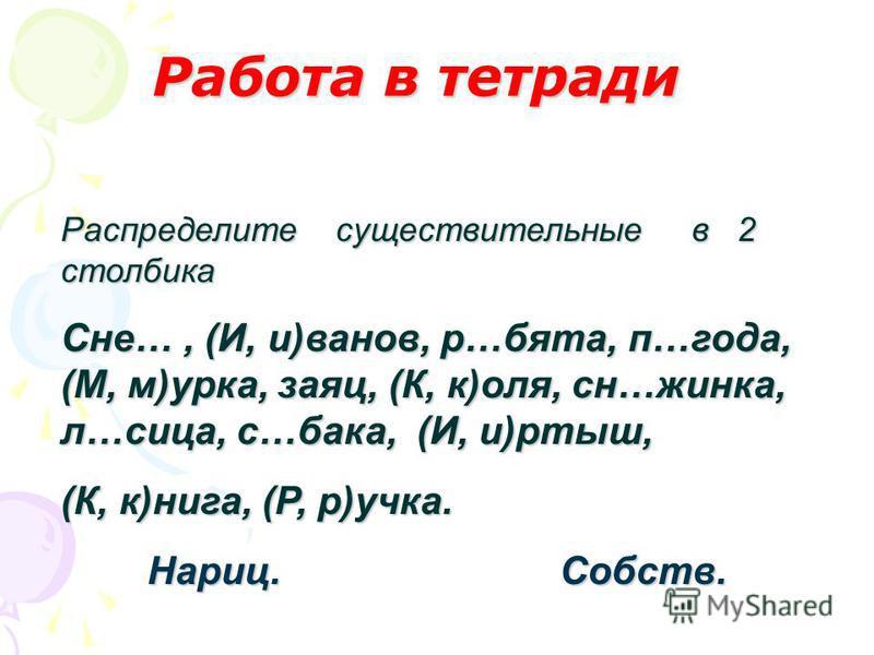 Работа в тетради Распределите существительные в 2 столбика Сне…, (И, и)иванов, р…бета, п…года, (М, м)урка, заяц, (К, к)оля, сн…жинка, л…лица, с…бака, (И, и)иртыш, (К, к)ника, (Р, р)ручка. Нариц. Собств. Нариц. Собств.