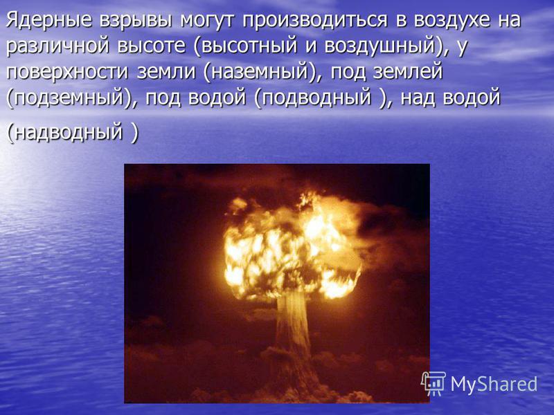 Ядерные взрывы могут производиться в воздухе на различной высоте (высотный и воздушный), у поверхности земли (наземный), под землей (подземный), под водой (подводный ), над водой (надводный )