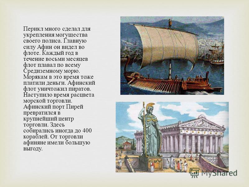Перикл много сделал для укрепления могущества своего полиса. Главную силу Афин он видел во флоте. Каждый год в течение восьми месяцев флот плавал по всему Средиземному морю. Морякам в это время тоже платили деньги. Афинский флот уничтожил пиратов. На