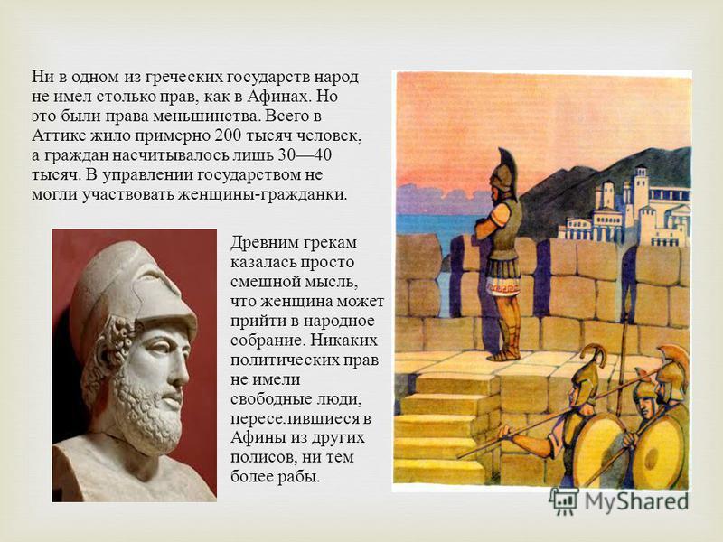Ни в одном из греческих государств народ не имел столько прав, как в Афинах. Но это были права меньшинства. Всего в Аттике жило при  мерно 200 тысяч человек, а граждан насчитыва  лось лишь 3040 тысяч. В управлении государством не могли участвовать