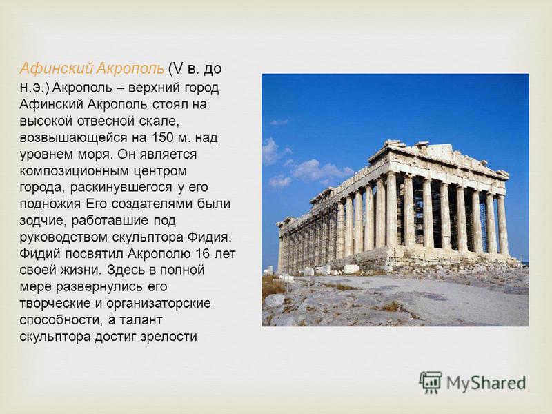 Афинский Акрополь (V в. до н.э.) Акрополь – верхний город Афинский Акрополь стоял на высокой отвесной скале, возвышающейся на 150 м. над уровнем моря. Он является композиционным центром города, раскинувшегося у его подножия Его создателями были зодчи
