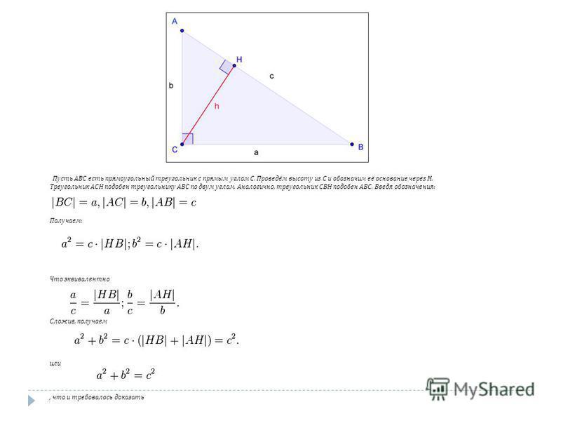 Пусть ABC есть прямоугольный треугольник с прямым углом C. Проведём высоту из C и обозначим её основание через H. Треугольник ACH подобен треугольнику ABC по двум углам. Аналогично, треугольник CBH подобен ABC. Введя обозначения : Получаем : Что экви