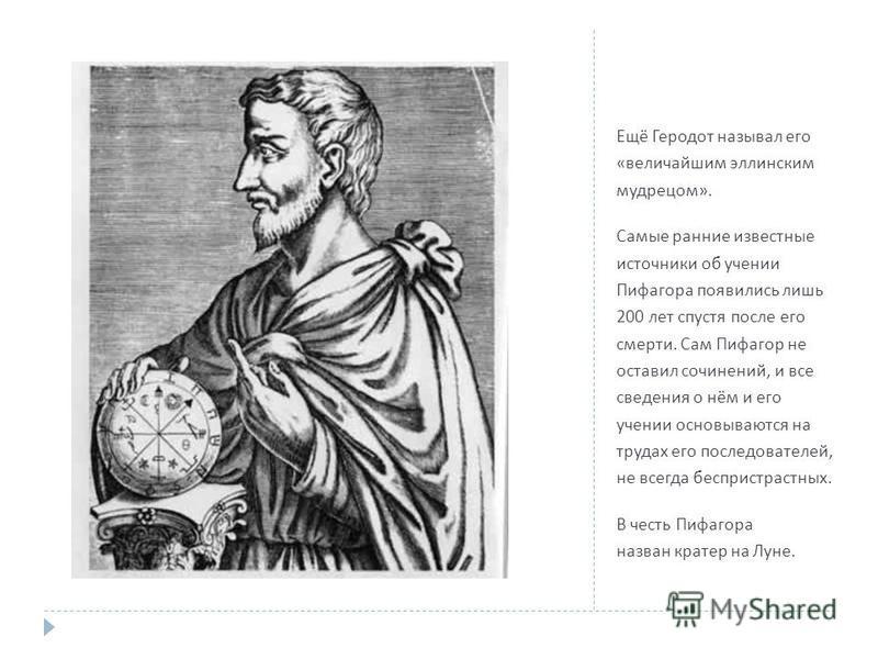 Ещё Геродот называл его « величайшим эллинским мудрецом ». Самые ранние известные источники об учении Пифагора появились лишь 200 лет спустя после его смерти. Сам Пифагор не оставил сочинений, и все сведения о нём и его учении основываются на трудах