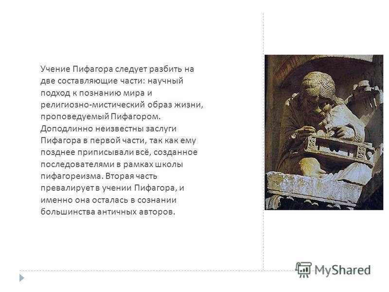 Учение Пифагора следует разбить на две составляющие части : научный подход к познанию мира и религиозно - мистический образ жизни, проповедуемый Пифагором. Доподлинно неизвестны заслуги Пифагора в первой части, так как ему позднее приписывали всё, со