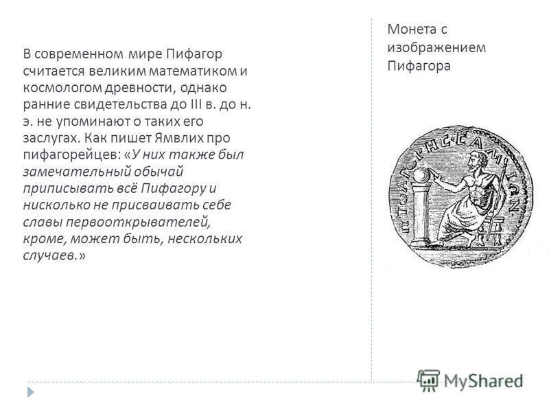 Монета с изображением Пифагора В современном мире Пифагор считается великим математиком и космологом древности, однако ранние свидетельства до III в. до н. э. не упоминают о таких его заслугах. Как пишет Ямвлих про пифагорейцев : « У них также был за