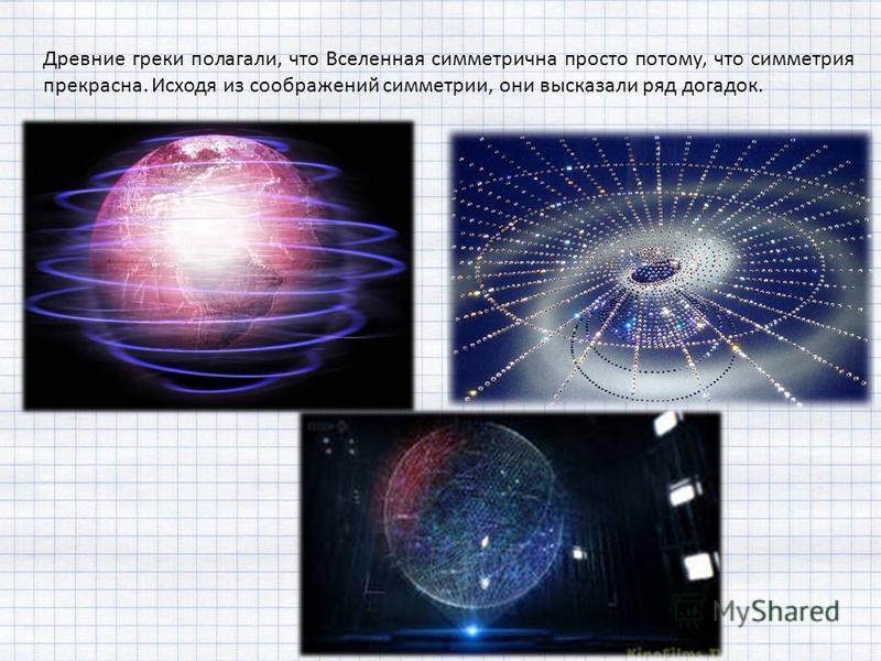 Древние греки полагали, что Вселенная симметрична просто потому, что симметрия прекрасна. Исходя из соображений симметрии, они высказали ряд догадок.