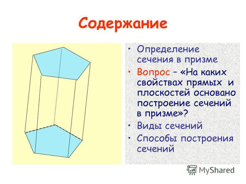 Содержание Определение сечения в призме Вопрос – «На каких свойствах прямых и плоскостей основано построение сечений в призме»? Виды сечений Способы построения сечений