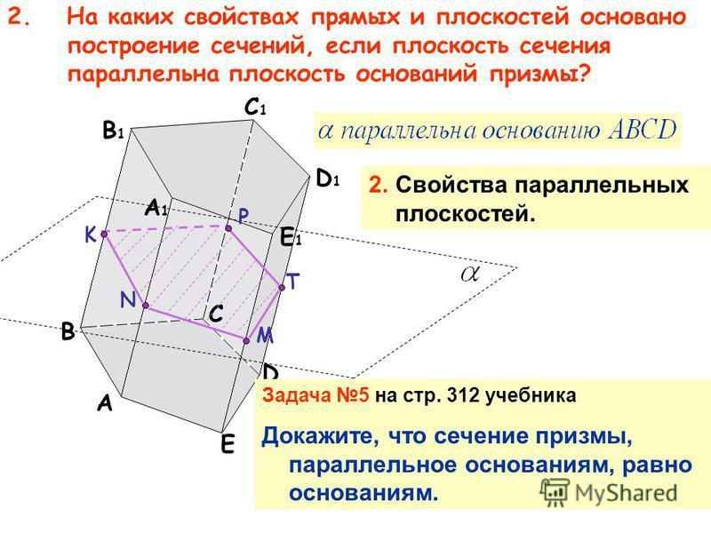2. На каких свойствах прямых и плоскостей основано построение сечений, если плоскость сечения параллельна плоскость оснований призмы? A B D E A1A1 C1C1 B1B1 D1D1 E1E1 C M T P N K 2. Свойства параллельных плоскостей. Задача 5 на стр. 312 учебника Дока