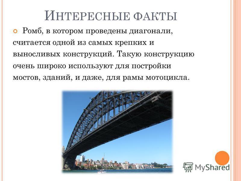 Ромб, в котором проведены диагонали, считается одной из самых крепких и выносливых конструкций. Такую конструкцию очень широко используют для постройки мостов, зданий, и даже, для рамы мотоцикла. И НТЕРЕСНЫЕ ФАКТЫ