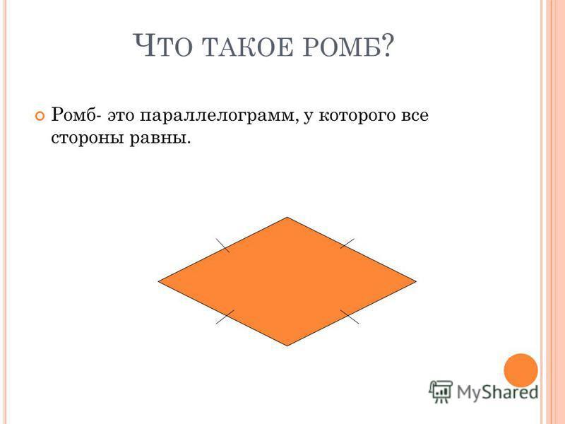 Ч ТО ТАКОЕ РОМБ ? Ромб- это параллелограмм, у которого все стороны равны.
