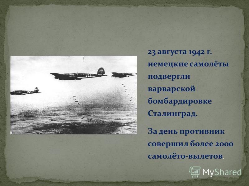 23 августа 1942 г. немецкие самолёты подвергли варварской бомбардировке Сталинград. За день противник совершил более 2000 самолёто-вылетов.