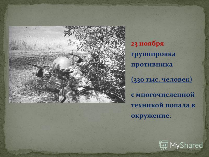 23 ноября группировка противника (330 тыс. человек) с многочисленной техникой попала в окружение.