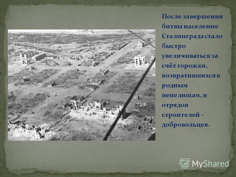 После завершения битвы население Сталинграда стало быстро увеличиваться за счёт горожан, возвратившихся к родным пепелищам, и отрядов строителей - добровольцев.