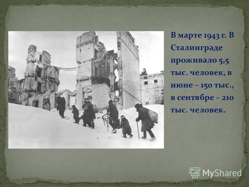В марте 1943 г. В Сталинграде проживало 5,5 тыс. человек, в июне – 150 тыс., в сентябре – 210 тыс. человек.