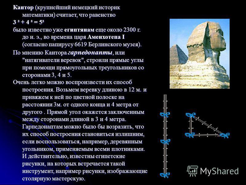 Кантор (крупнейший немецкий историк математики) считает, что равенство 3 ² + 4 ² = 5² было известно уже египтянам еще около 2300 г. до н. э., во времена царя Аменхотепа I (согласно папирусу 6619 Берлинского музея). По мнению Кантора гарпедонапты, или