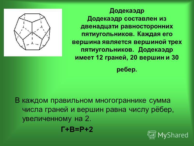 Додекаэдр Додекаэдр составлен из двенадцати равносторонних пятиугольников. Каждая его вершина является вершиной трех пятиугольников. Додекаэдр имеет 12 граней, 20 вершин и 30 ребер. В каждом правильном многограннике сумма числа граней и вершин равна