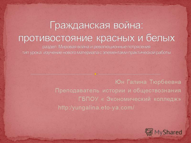 Юн Галина Тюрбеевна Преподаватель истории и обществознания ГБПОУ « Экономический колледж» http:/yungalina.eto-ya.com/
