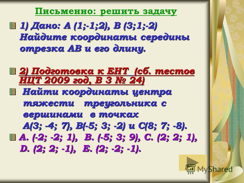 Письменно: решить задачу 1) Дано: А (1;-1;2), В (3;1;-2) Найдите координаты середины Найдите координаты середины отрезка АВ и его длину. отрезка АВ и его длину. 2) Подготовка к ЕНТ (сб. тестов НЦТ 2009 год, В 3 24) Найти координаты центра Найти коорд