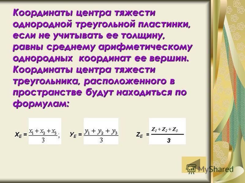 Координаты центра тяжести однородной треугольной пластинки, если не учитывать ее толщину, равны среднему арифметическому однородных координат ее вершин. Координаты центра тяжести треугольника, расположенного в пространстве будут находиться по формула